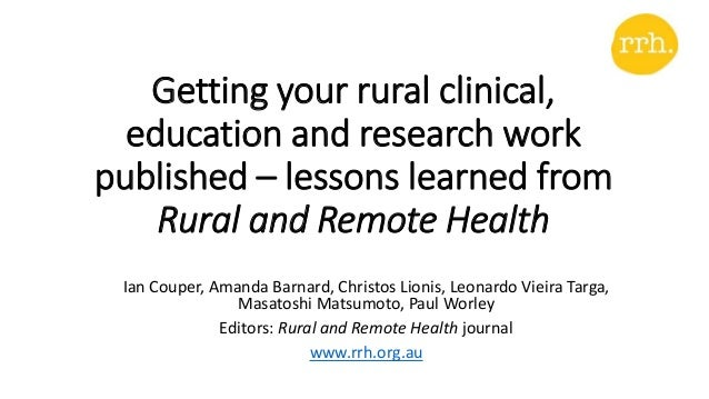 Getting your rural clinical, education and research work published – lessons learned from Rural and Remote Health Ian Coup...