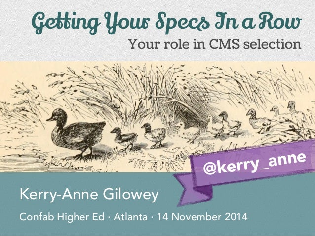 Your role in CMS selection Kerry-Anne Gilowey Confab Higher Ed · Atlanta · 14 November 2014 Getting Your Specs In a Row @k...