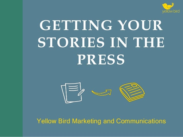 GETTING YOUR STORIES IN THE PRESS Yellow Bird Marketing and Communications