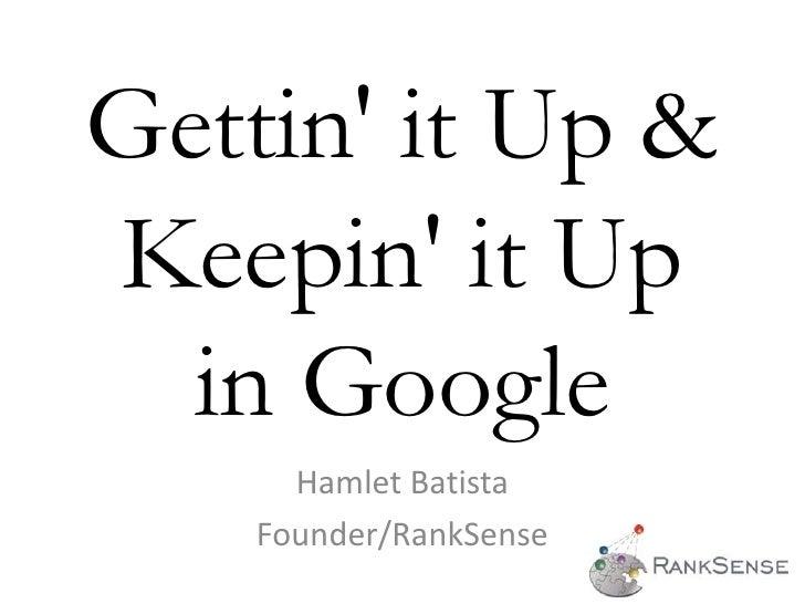Gettin' it Up & Keepin' it Up   in Google       Hamlet Batista     Founder/RankSense