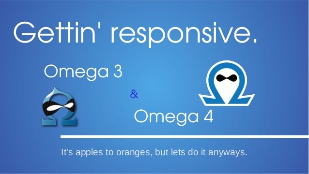 Gettin' responsive. Omega 3 &  Omega 4 It's apples to oranges, but lets do it anyways.