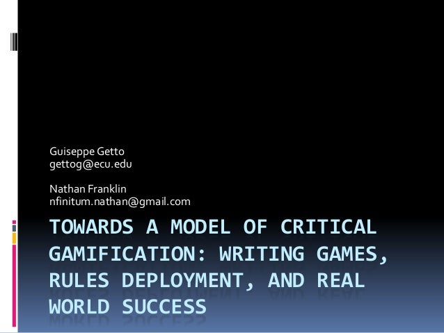 TOWARDS A MODEL OF CRITICAL GAMIFICATION: WRITING GAMES, RULES DEPLOYMENT, AND REAL WORLD SUCCESS Guiseppe Getto gettog@ec...