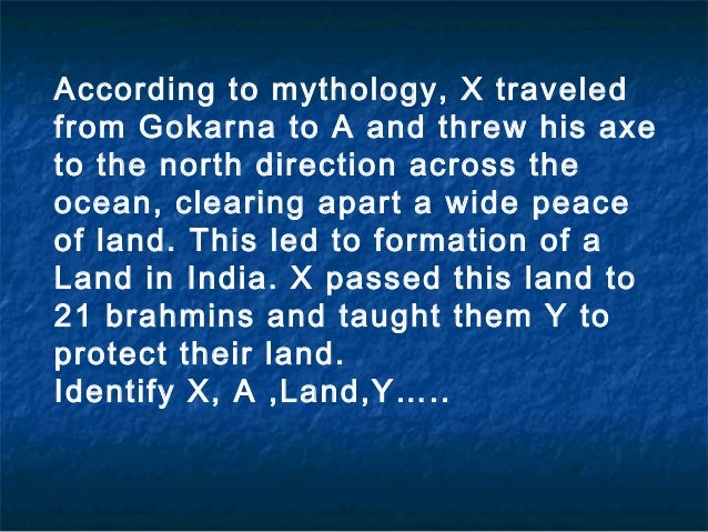According to mythology, X traveledfrom Gokarna to A and threw his axeto the north direction across theocean, clearing apar...
