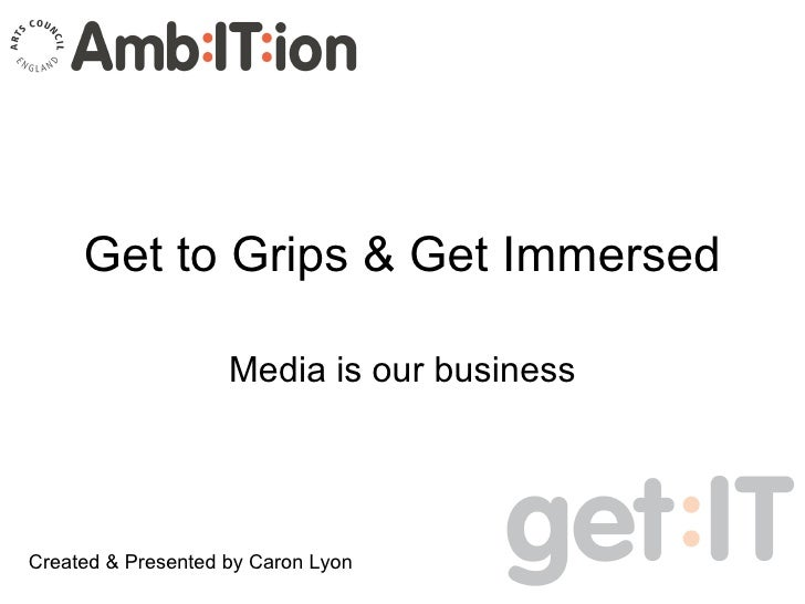 Get to Grips & Get Immersed Media is our business Created & Presented by Caron Lyon