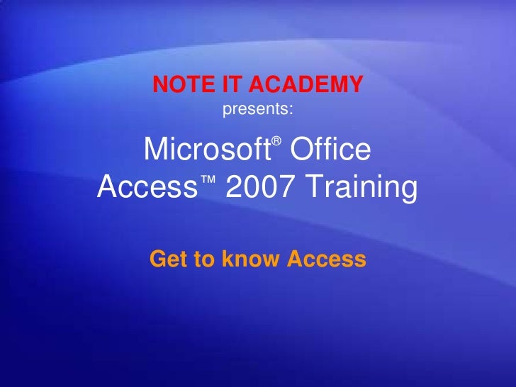 NOTE IT ACADEMYpresents:<br />Microsoft® Office Access™2007 Training<br />Get to know Access<br />