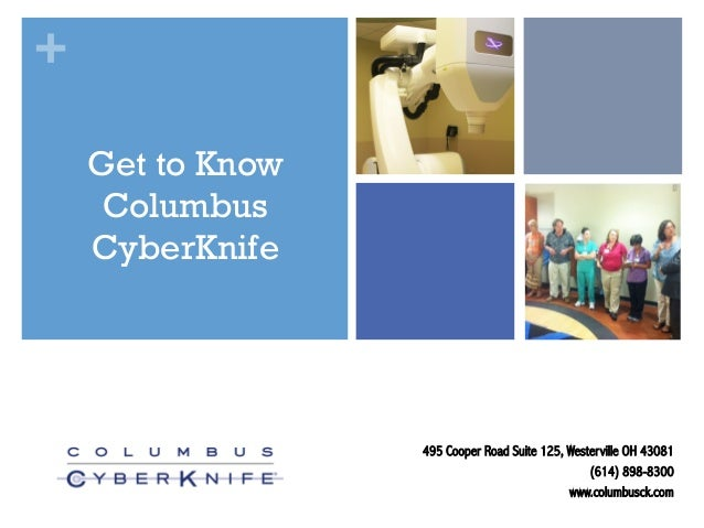 + Get to Know Columbus CyberKnife  495 Cooper Road Suite 125, Westerville OH 43081 (614) 898-8300 www.columbusck.com