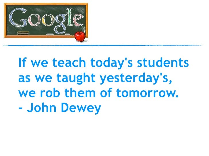 If we teach today's students as we taught yesterday's, we rob them of tomorrow. - John Dewey
