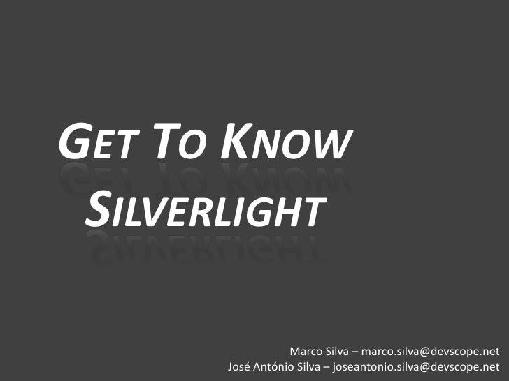 GET TO KNOW  SILVERLIGHT                   Marco Silva – marco.silva@devscope.net       José António Silva – joseantonio.s...