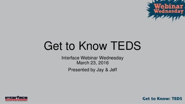 Get to Know TEDS Interface Webinar Wednesday March 23, 2016 Presented by Jay & Jeff