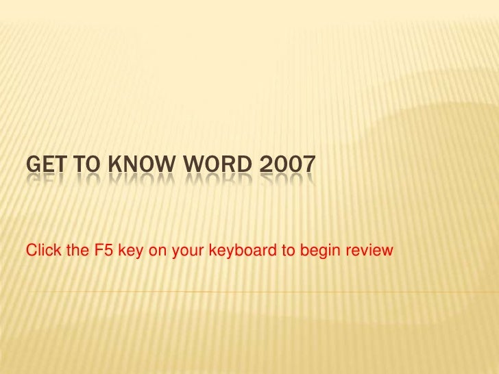 GET TO KNOW WORD 2007Click the F5 key on your keyboard to begin review