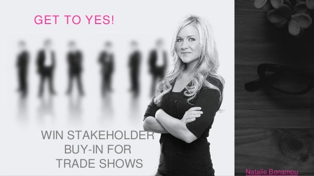 WIN STAKEHOLDER BUY-IN FOR TRADE SHOWS GET TO YES! Natalie Benamou