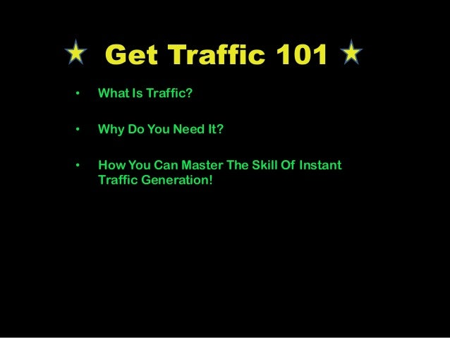 Get Traffic 101 • What Is Traffic? • Why Do You Need It? • How You Can Master The Skill Of Instant Traffic Generation!