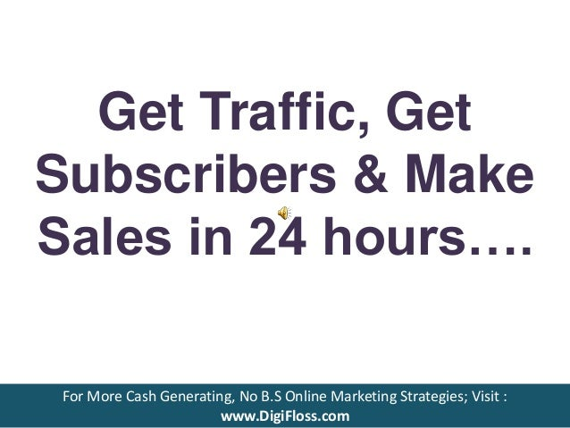 Get Traffic, Get Subscribers & Make Sales in 24 hours…. For More Cash Generating, No B.S Online Marketing Strategies; Visi...