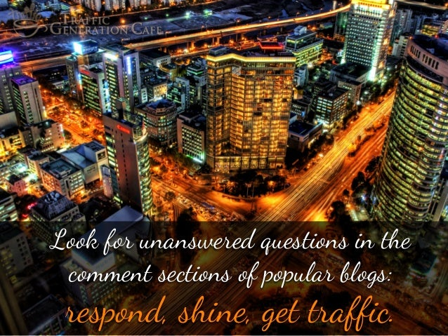 """Look f"""" unanswered questions in #e comment sections of popular blogs:  respond, shine, get traffic."""