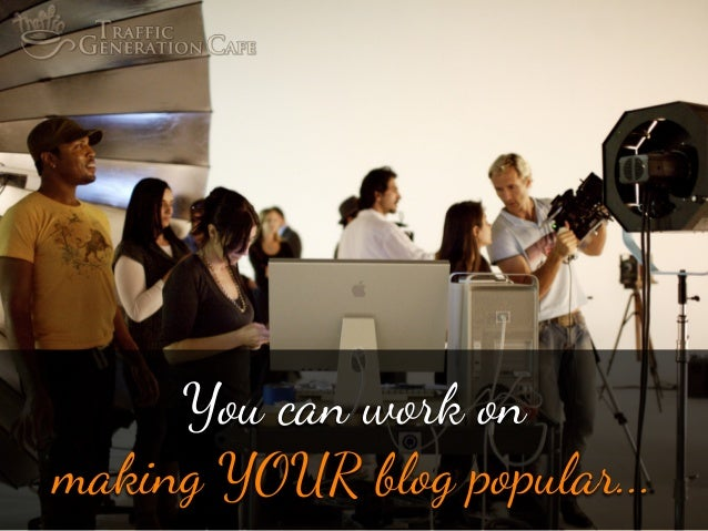 """You can w""""k on making YOUR blog popular..."""