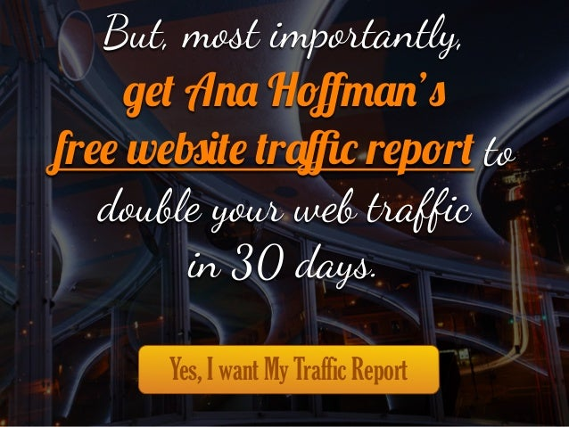 """But, most imp""""tantly, get Ana Hoffman's free website traffic report to double your web traffic in 30 days. Yes, I want My Traf..."""