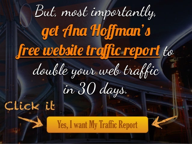 """But, most imp""""tantly, get Ana Hoffman's free website traffic report to double your web traffic in 30 days. Click it Yes, I wan..."""