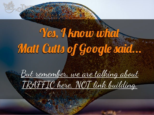Yes, I know what Matt Cutts of Google said... But remember, we are talking about TRAFFIC here, NOT link building.