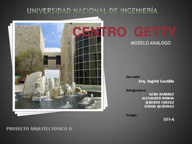 Universidad nacional de ingeniería<br />CENTRO  GETTY<br />MODELO ANALOGO<br />Docente: <br />Arq. Ingrid Castillo<br />In...