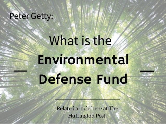 Environmental Defense Fund What is the Peter Getty: Related article here at The Huffington Post