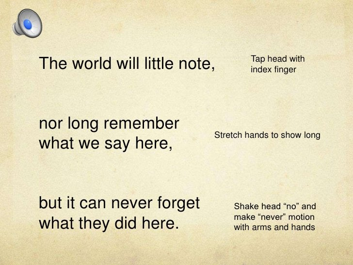The world will little note,<br />nor long remember what we say here, <br />but it can never forget what they did here.<br ...