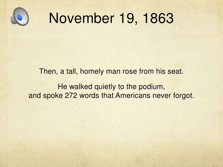 November 19, 1863<br />Then, a tall, homely man rose from his seat. <br />He walked quietly to the podium, and spoke 272 w...