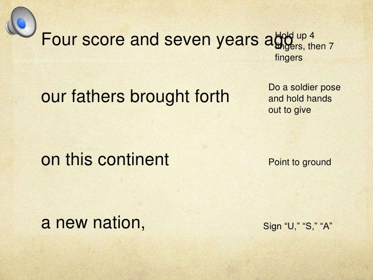 Four score and seven years ago<br />our fathers brought forth<br />on this continent <br />a new nation,<br />Hold up 4 fi...