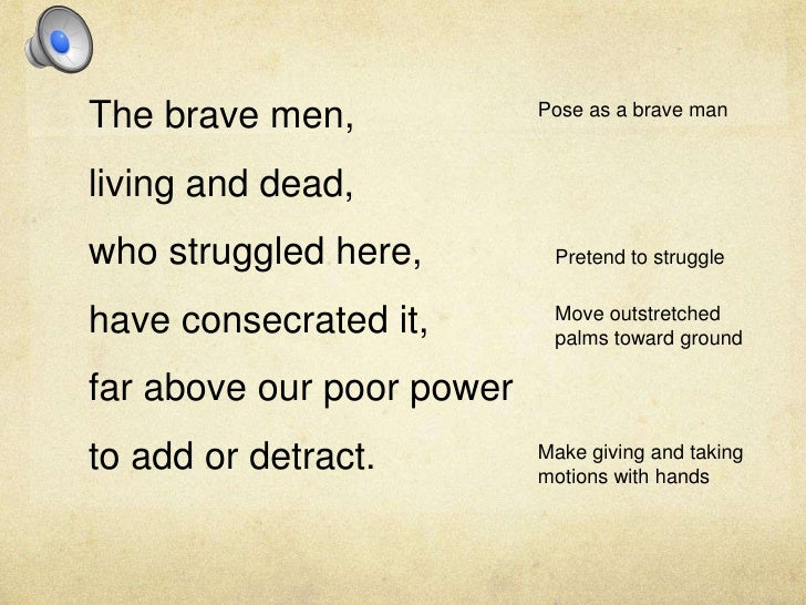 The brave men, <br />living and dead, <br />who struggled here, <br />have consecrated it, <br />far above our poor power ...