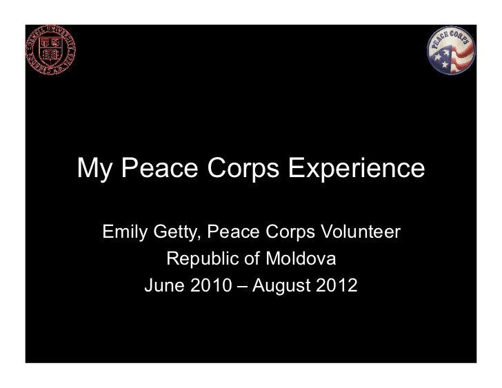 My Peace Corps Experience Emily Getty, Peace Corps Volunteer        Republic of Moldova      June 2010 – August 2012