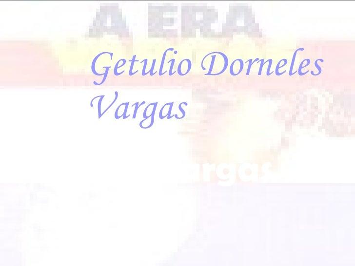 Getulio   Dorneles Vargas Era Vargas