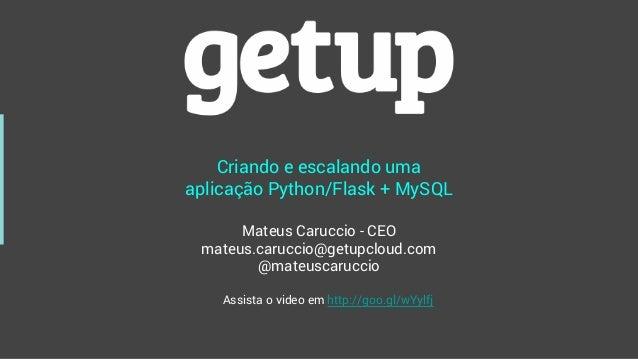 Criando e escalando uma aplicação Python/Flask + MySQL Mateus Caruccio - CEO mateus.caruccio@getupcloud.com @mateuscarucci...