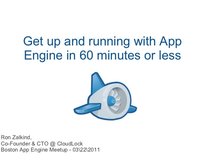 Get up and running with App Engine in 60 minutes or less Ron Zalkind, Co-Founder & CTO @ CloudLock Boston App Engine Meetu...