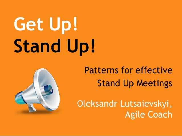 Get Up! Stand Up! Patterns for effective Stand Up Meetings Oleksandr Lutsaievskyi, Agile Coach