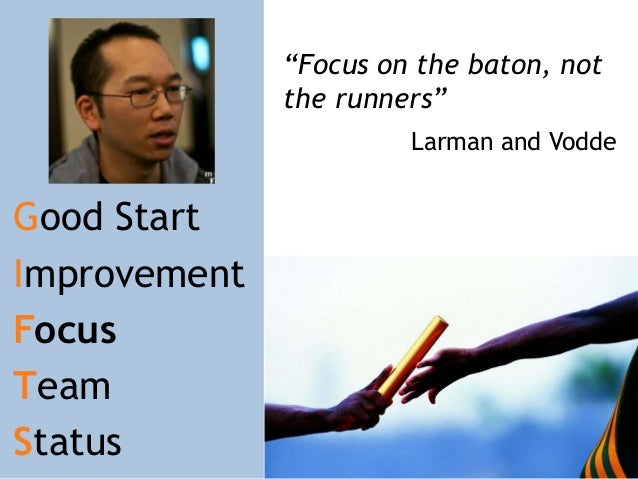 """Focus on the baton, not the runners"" Larman and Vodde  Good Start Improvement Focus Team Status"