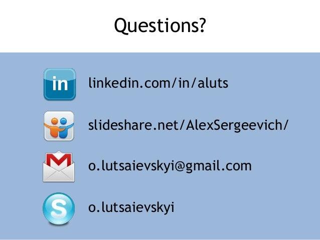 Questions? linkedin.com/in/aluts slideshare.net/AlexSergeevich/ o.lutsaievskyi@gmail.com o.lutsaievskyi