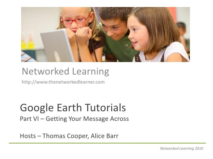 Networked Learning http://www.thenetworkedlearner.com     Google Earth Tutorials Part VI – Getting Your Message Across  Ho...