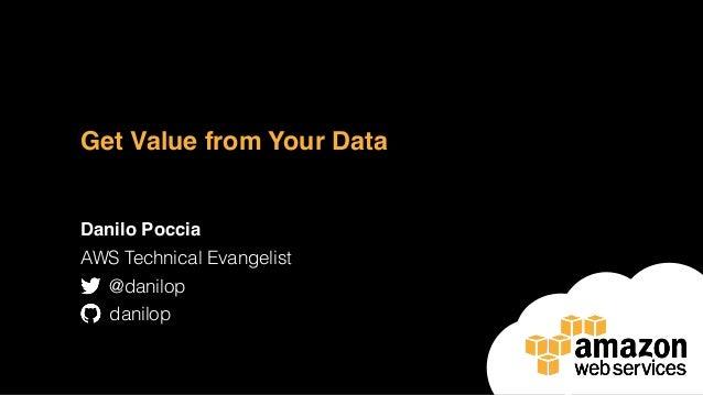 Get Value from Your Data Danilo Poccia AWS Technical Evangelist @danilop danilop