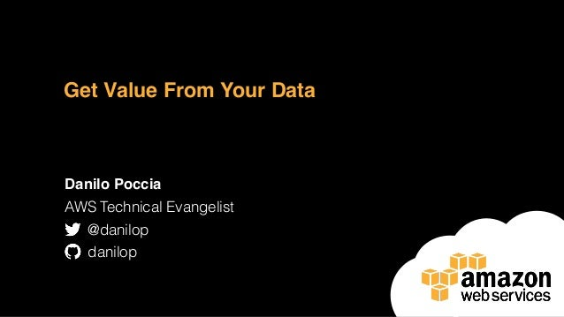 Get Value From Your Data Danilo Poccia AWS Technical Evangelist @danilop danilop