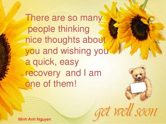 There are so many    people thinking   nice thoughts about   you and wishing you   a quick, easy   recovery and I am   one...