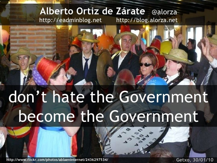 Alberto Ortiz de Zárate   @alorza http://eadminblog.net  http://blog.alorza.net don't hate the Government become the Gover...