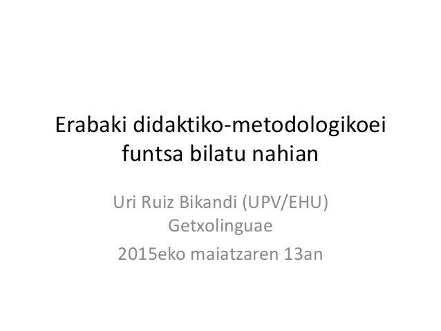 Erabaki didaktiko-metodologikoei funtsa bilatu nahian Uri Ruiz Bikandi (UPV/EHU) Getxolinguae 2015eko maiatzaren 13an