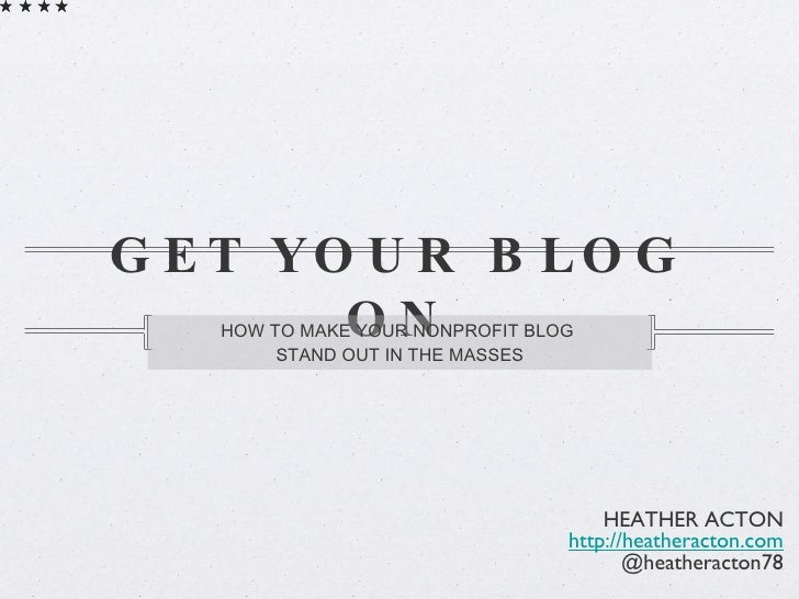 GET YOUR BLOG ON <ul><li>HOW TO MAKE YOUR NONPROFIT BLOG  </li></ul><ul><li>STAND OUT IN THE MASSES </li></ul>HEATHER ACTO...