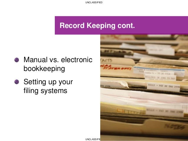 UNCLASSIFIED UNCLASSIFIED Record Keeping cont. Manual vs. electronic bookkeeping Setting up your filing systems