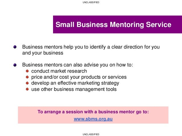 UNCLASSIFIED UNCLASSIFIED Small Business Mentoring Service Business mentors help you to identify a clear direction for you...