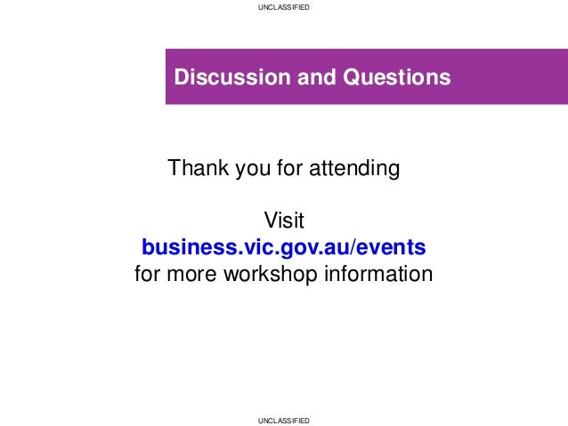 UNCLASSIFIED UNCLASSIFIED Discussion and Questions Thank you for attending Visit business.vic.gov.au/events for more works...