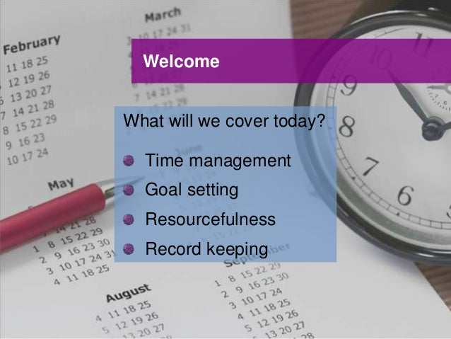 UNCLASSIFIED UNCLASSIFIED Welcome What will we cover today? Time management Goal setting Resourcefulness Record keeping
