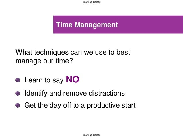 UNCLASSIFIED UNCLASSIFIED Time Management What techniques can we use to best manage our time? Learn to say NO Identify and...