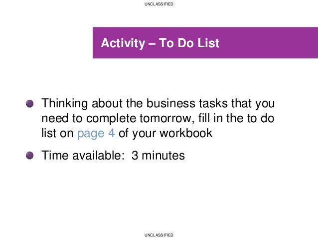UNCLASSIFIED UNCLASSIFIED Activity – To Do List Thinking about the business tasks that you need to complete tomorrow, fill...