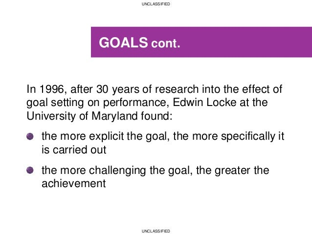 UNCLASSIFIED UNCLASSIFIED GOALS cont. In 1996, after 30 years of research into the effect of goal setting on performance, ...