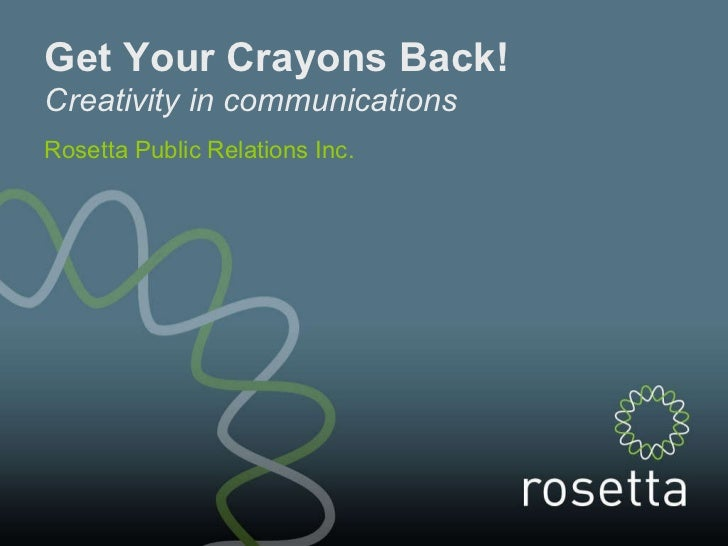 Get Your Crayons Back! Creativity in communications Rosetta Public Relations Inc.